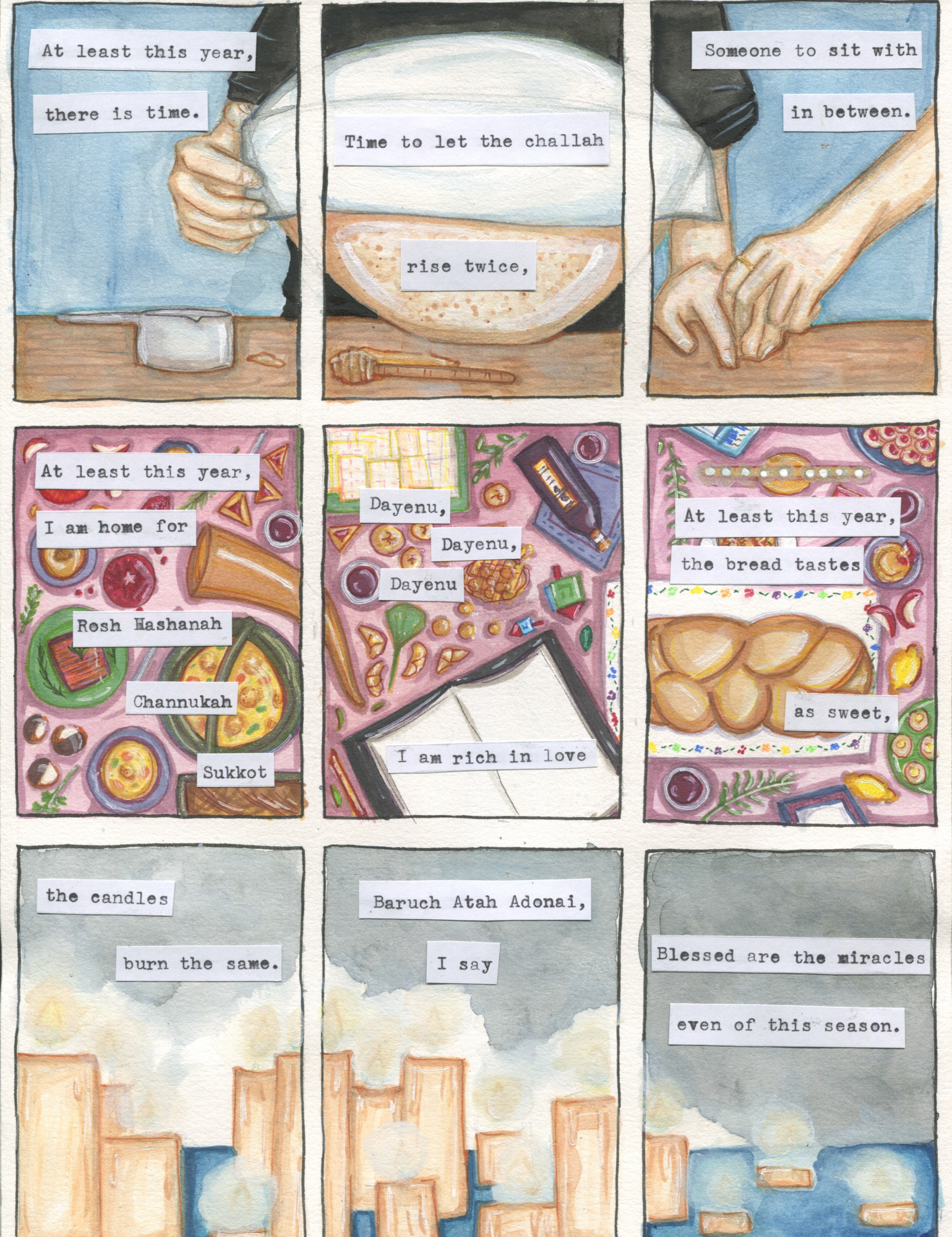 Comic strip that reads the following: At least this year, there is time. Time to let the challah rise twice, Someone to sit with in between. At least this year, I am home for Rosh Hashanah, Channukah, Sukkot, Dayenu, dayenu, dayenu, I am rich in love. At least this year, the bread tastes as sweet, the candles burn the same. Baruch Atah Adonai, I say. Blessed are the miracles even of this season.