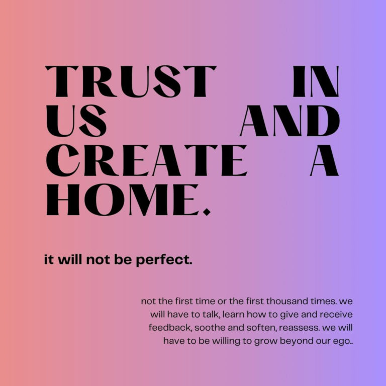 Trust in us and create a home. It will not be perfect. Not the first time or the first thousand times. We will have to talk, learn how to give and receive feedback, soothe and soften, reassess. We will have to be willing to grown beyond our ego.