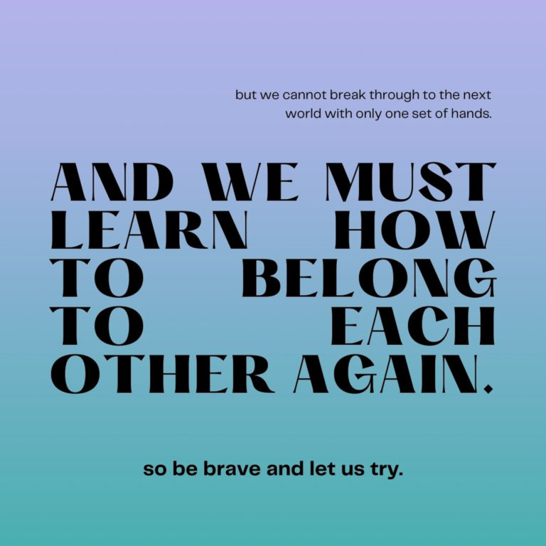 But we cannot break through to the next world with only one set of hands. And we must learn how to belong to each other again. So be brave and let us try.