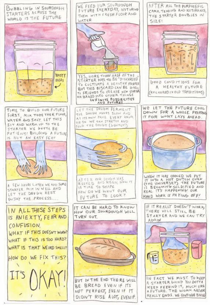 """9 panel watercolor comic of sourdough being kneaded, fed and growing as a metaphor to build a better future (s). First Panel: Bubbling in sourdough starters across the world is the future Second Panel: We feed our sourdough future everyday, nurturing them with fresh flour and water. Yes, more than half of the starter has to be """"discarded"""" to cultivate a healthy starter but this discard can be given to friends to create a new starter or baked into other things. Infinite possibilities and futures. Third Panel: After all the purposeful care, tending and nurturance, the starter doubles in size! Good conditions for a healthy future (anchored in old traditions). Fourth Panel: Time to build our future. First, mix together flour, water, salt. Let this sit and warm up to the starter. We gotta be patient! Building a future is not an easy feat. A few hours later we add some starter. Mix in well and let the dough rest. Enjoy the process..... Fifth Panel: Let the dough ferment. The dough moves slow and at its own pace. Every hour or so we can stretch and fold the dough (gently!). After our dough has rested and risen, now it is time to shape. How do we want our future to look? Sixth Panel: We let the future cool down for a while. Prepping it for what lays ahead. When it has cooled we put it into a hot dutch oven (the universe?). The future is becoming solidified and real. It's happening! Our hard work is paying off! Seventh Panel: In all these steps is anxiety. fear and confusion. What if this does work? What if this is too hard? What is that weird smell? How do we fix this? It's okay! Eighth Panel: It can be hard to know how our sourdough will turn out. But in the end there will be bread even if it's not perfect, even if it didn't rise a lot, even if. Ninth Panel: If it really doesn't work, there will still be starter and we can try again. In fact, we must. To keep a starter going you gotta keep feeding it, much like a future. The work never really ends. We continue baking."""