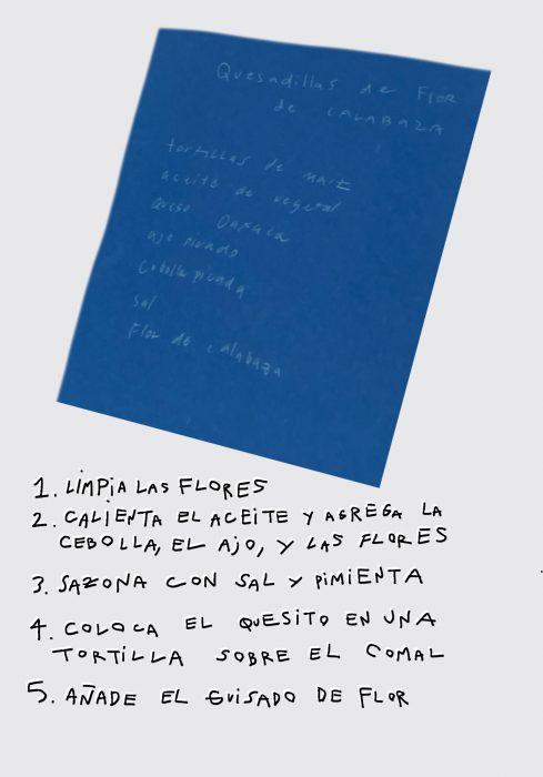 """Dark blue slanted rectangle on a white background with handwritten white text over it. Text reads: Quesadillas de flor de calabaza. Tortillas de maíz, aceite de vegetal, queso Oaxaca, sal, flor de calabaza. The recipe for """"Quesadillas de Flor de Calabaza"""" is handwritten below the blue rectangle. The text reads: 1. Limpia las flores 2. Calienta el aceite y agrega la cebolla, el ajo, y las flores 3. Sazona con sal y pimienta 4. Coloca el quesito en una tortilla sobre el comal 5. Añade el guisado de flor."""